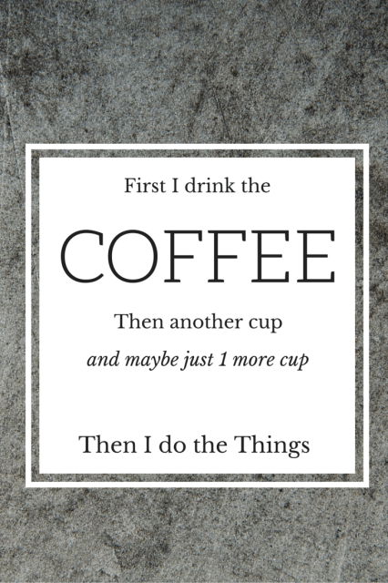 First I drink the coffee then another cup and maybe 1 more cup