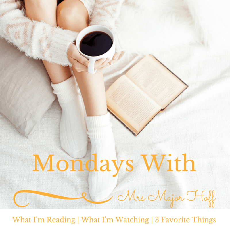 Mondays with Mrs major Hoff. What I'm reading, what I'm watching, and my 3 favorite things for this week.