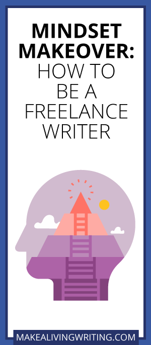 Mindset Makeover: How to Be a Freelance Writer. Makealivingwriting.com