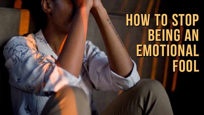 How To Stop Being An Emotional Fool Become Emotionally Strong