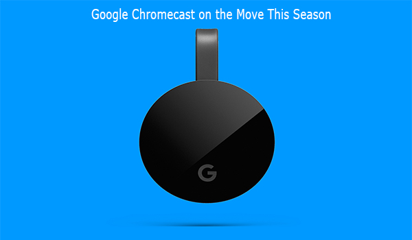 Google Chromecast on the Move This Season