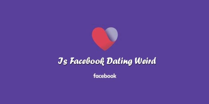 Is Facebook Dating Weird