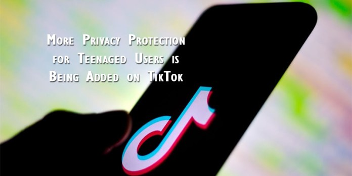 More Privacy Protection for Teenaged Users is Being Added on TikTok