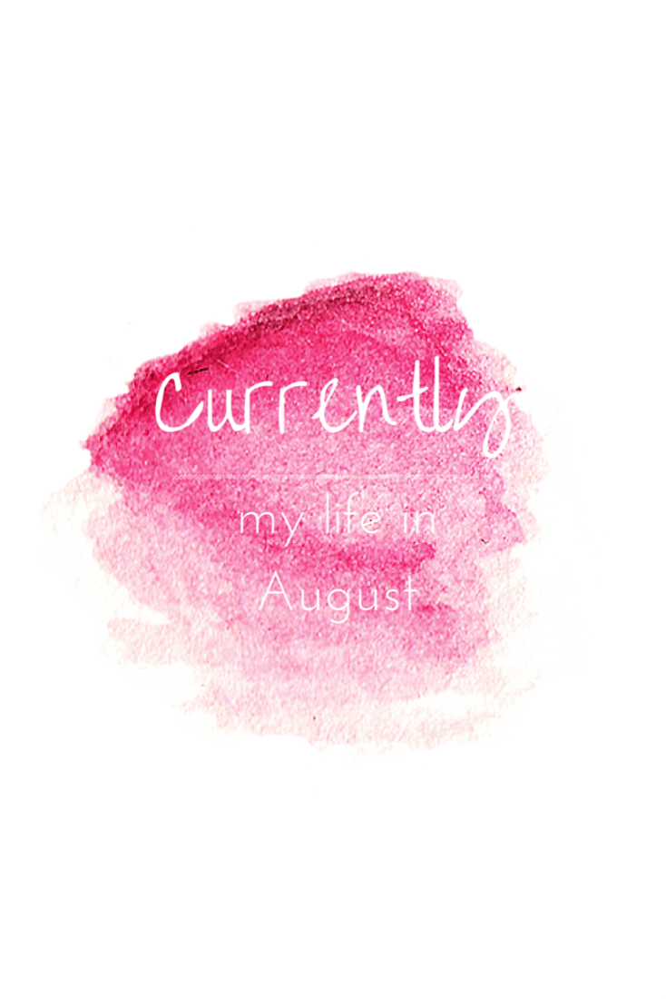 Catching you up with all things {Currently} happening with my life in August!