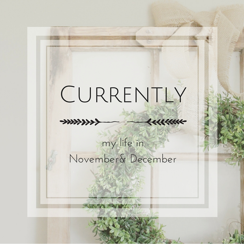 Currently {my life in November & December}
