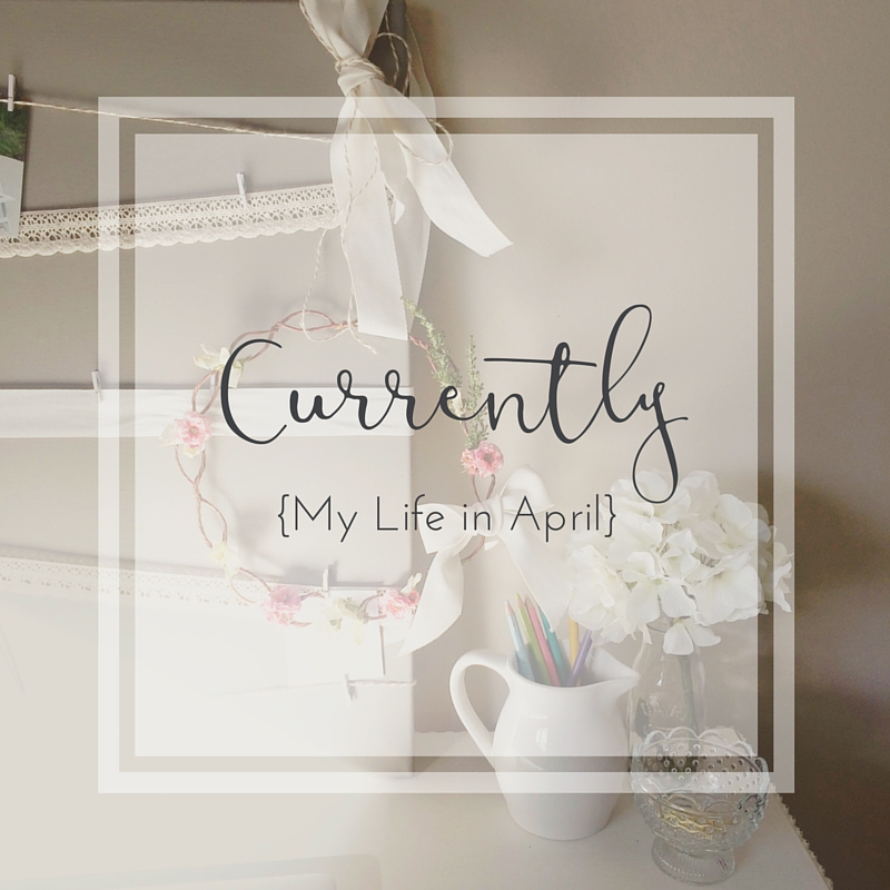 Currently {My Life in April}