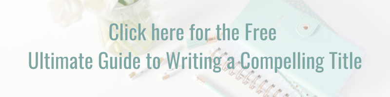 Graphic to click on to sign up and download the Ultimate Guide to Writing a Compelling Title