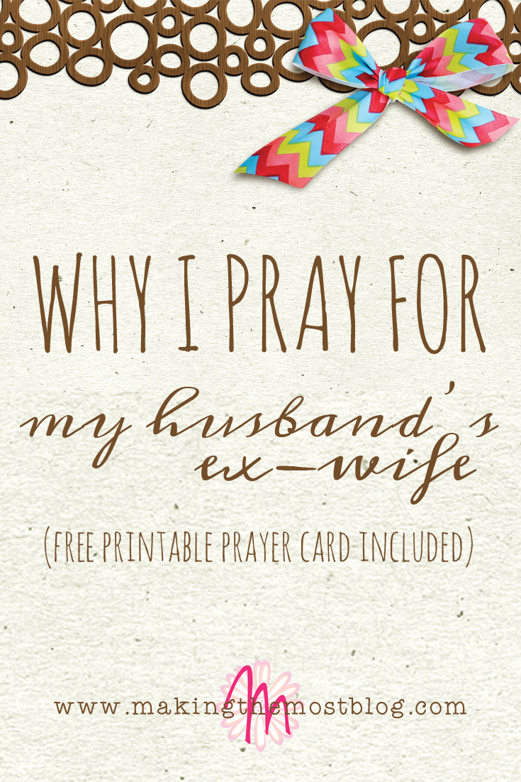 Why I Pray for My Husband's Ex Wife | Making the Most Blog