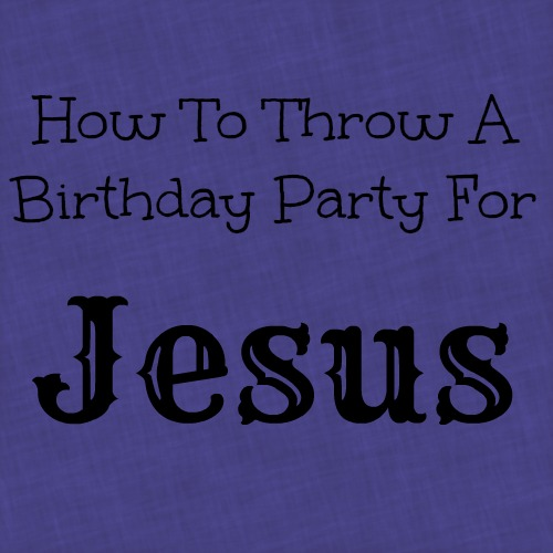 Throw A Birthday Party For Jesus 10 Ideas Making Time