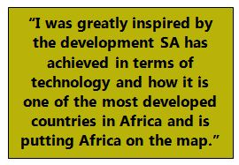 """I was greatly inspired by the development SA has achieved in terms of technology and how it is one of the most developed countries in Africa and is putting Africa on the map."""