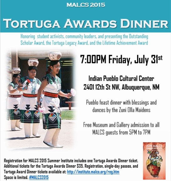 Friday, July 31st 7:00PM at the Indian Pueblo Cultural Center. Tortuga Awards Dinner honoring student activists, community leaders, and presenting the Outstanding Scholar Award, the Tortuga Legacy Award, and the Lifetime Achievement Award, Pueblo feast dinner with blessings and dances by the Zuni Olla Maidens  Free Museum and Gallery admission to all MALCS guests from 5PM to 7PM. Registration for MALCS 2015 Summer Institute includes one Tortuga Awards Dinner ticket. Additional tickets for the Tortuga Awards Dinner $35. Registration, single-day passes, and Tortuga Award Dinner tickets available at: https://institute.malcs.org/archive-2017/reg.htm
