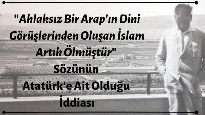 """""""Ahlaksız Bir Arap'ın Dini Görüşlerinden Oluşan İslam Artık Ölmüştür"""" Sözünün Mustafa Kemal Atatürk'e Ait Olduğu İddiası Doğrulanamamaktadır"""
