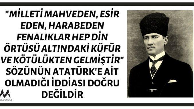 """""""Milleti Mahveden, Esir Eden, Harabeden Fenalıklar Hep Din Örtüsü Altındaki Küfür ve Kötülükten Gelmiştir"""" Sözünün Atatürk'e Ait Olmadığı İddiası"""