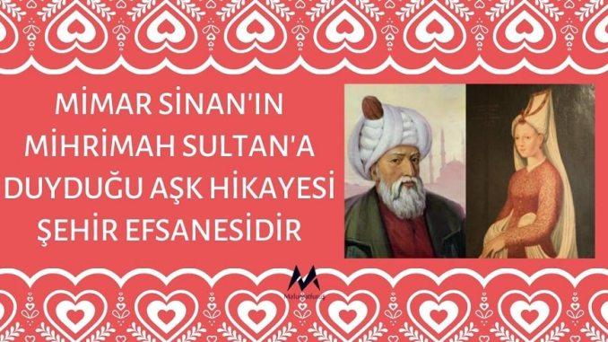 Mimar Sinan'ın Mihrimah Sultan'a Duyduğu Aşk Hikayesi Şehir Efsanesidir
