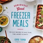 Seriously Good Freezer Meals by Karrie Truman – A Time Saver