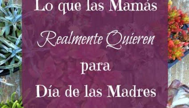 Lo Que Mamás Realmente Quieren para Día de las Madres