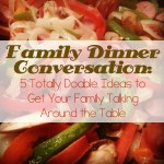 Family Dinner Conversation: 5 Totally Doable Ideas to Get Your Family Talking Around the Table