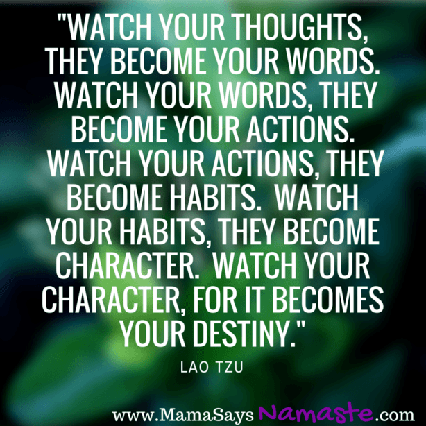 -Watch your thoughts, they become your words.