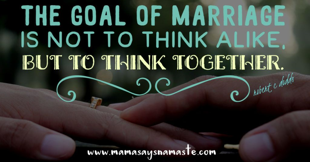 Be united:  The goal of marriage is not to think alike but to think together.