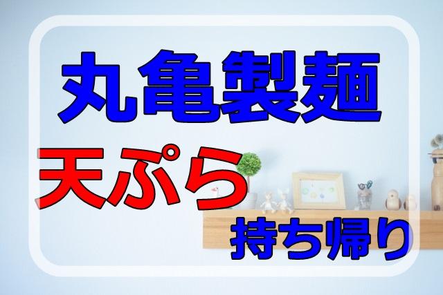 丸亀製麺天ぷら持ち帰り方法。メニューと割引について。天つゆの容器はあるのか知りたい!