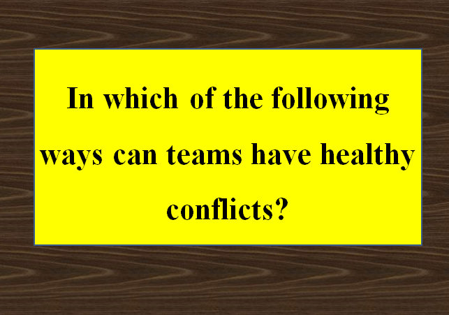 In which of the following ways can teams have healthy conflicts?