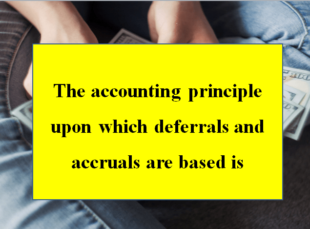 The accounting principle upon which deferrals and accruals are based is