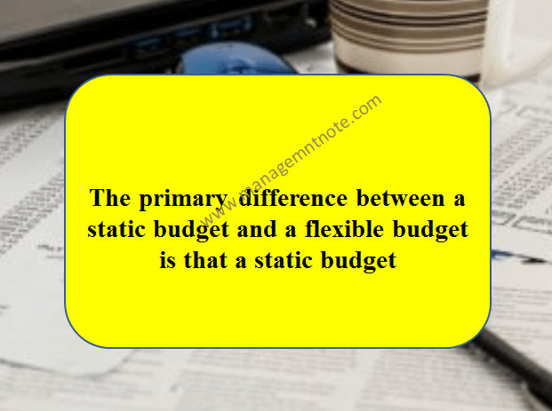 The primary difference between a static budget and a flexible budget is that a static budget