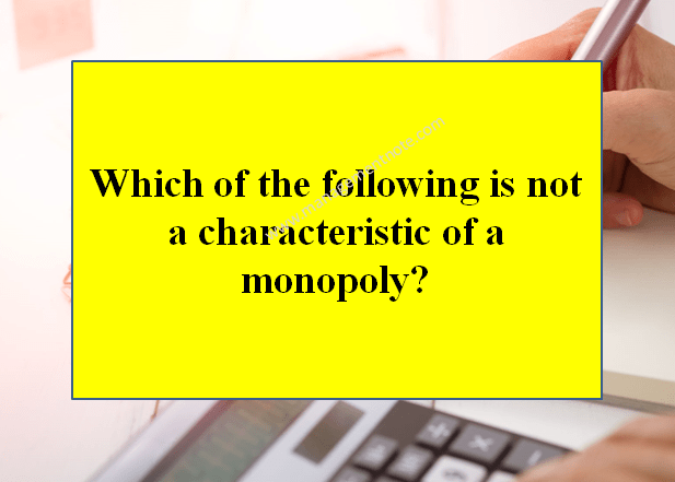 Which of the following is not a characteristic of a monopoly?