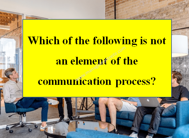 Which of the following is not an element of the communication process?