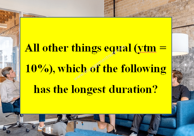 All other things equal (ytm = 10%), which of the following has the longest duration?