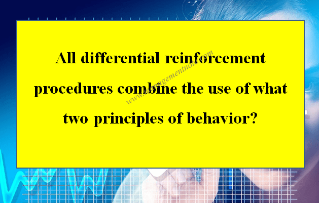 All differential reinforcement procedures combine the use of what two principles of behavior?