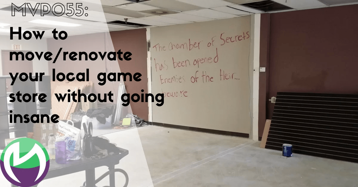 MVP055: How to move/renovate your local game store without going insane