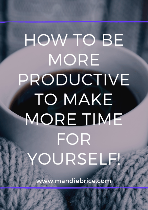 How To Be More Productive in Little Time, And Be Able to Make Time for YOU!