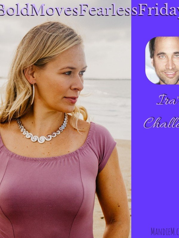 Bold Moves Podcast Episode 220 Fearless Fridays 110 Ira's Challenge