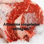Alimentos congelados estragam?