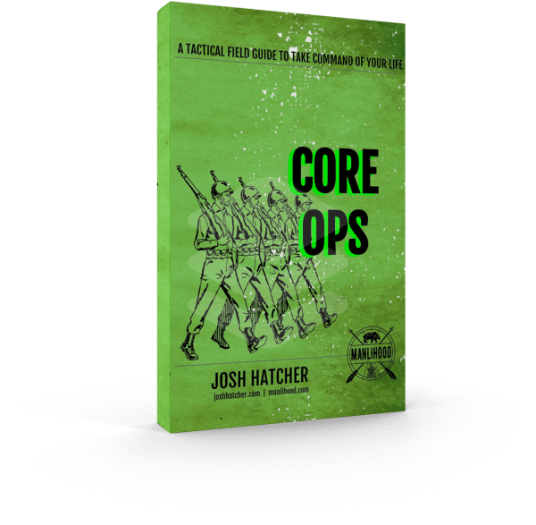 CORE OPS: A Tactical Field Guide To Take Command of Your Life by Josh Hatcher