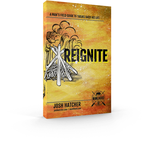Reignite - A Man's Field Guide to Taking Back His Life by Josh Hatcher