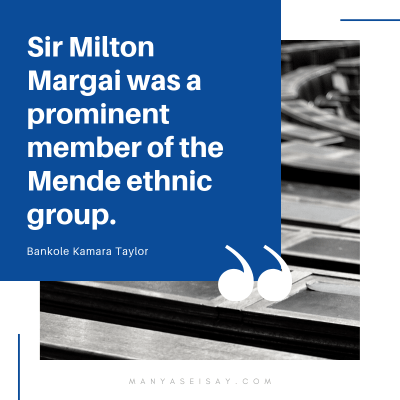 Sir Milton Margai was a prominent member of the Mende ethnic group Bankole Kamara Taylor