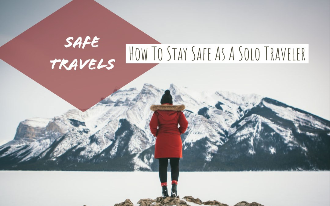 Safe Travels: How To Stay Safe as a Solo Traveler