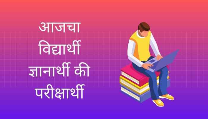 आजचा विद्यार्थी ज्ञानार्थी की परीक्षार्थी मराठी निबंध Today's Student Essay in Marathi