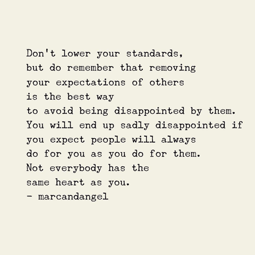 Don't lower your standards, but do remember that removing your expectations of others is the best way to avoid being disappointed by them. You will end up sadly disappointed if you expect people will always do for you as you do for them. Not everyone has the same heart as you.