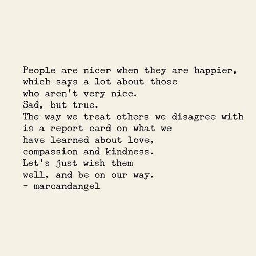 People are nicer when they're happier, which says a lot about those who aren't very nice to us. Sad, but true. The way we treat people we disagree with is a report card on what we've learned about love, compassion and kindness. Let's just wish them well, and be on our way.