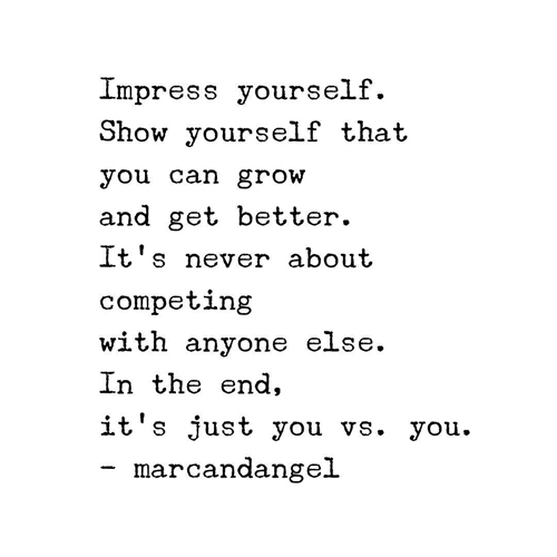 Impress yourself. Show yourself that you can grow and get better. It's never about competing with anyone else. In the end, it's just you vs. you.