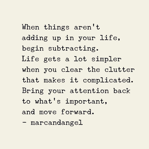 When things aren't adding up in your life, begin subtracting. Life gets a lot simpler when you clear the clutter that makes it complicated. It's all about focus. What you pay attention to grows. So focus on what matters and let go of what does not.