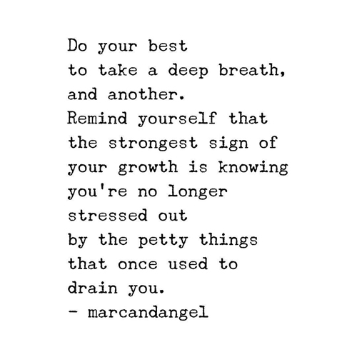 Do your best to take a deep breath, and another. Remind yourself that the strongest sign of your growth is knowing you're no longer stressed by the trivial things that once used to drain you.