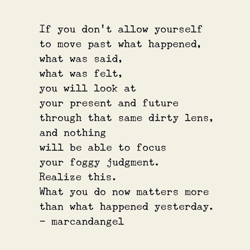 If you don't allow yourself to move past what happened, what was said, what was felt, you will look at your present & future through that same dirty lens, & nothing will be able to focus your foggy judgment. Realize this. What you do now matters more than what happened yesterday.