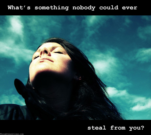 What's something no one could ever steal from you?