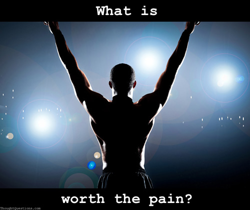 What is worth the pain?