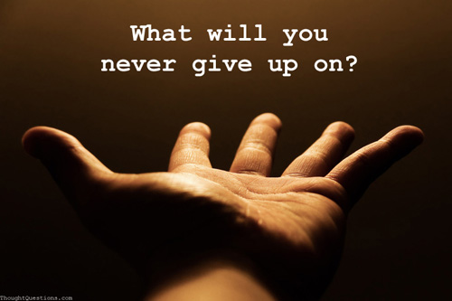 What will you never give up on?