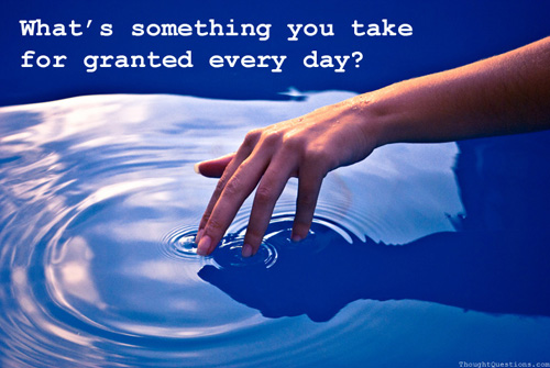 What's something you take for granted every day?